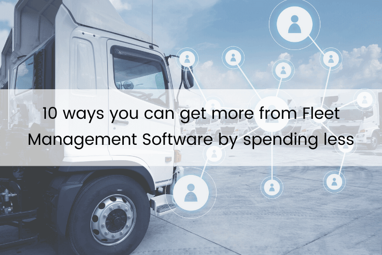 10 ways you can get more from Fleet Management Software by spending less